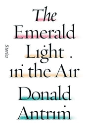 The Emerald Light in the Air - Stories ebook by Donald Antrim