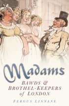 Madams - Bands and Brothel-Keepers of London ebook by Fergus Linnane