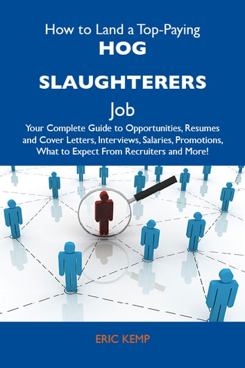 How to Land a Top-Paying Hog slaughterers Job: Your Complete Guide to Opportunities, Resumes and Cover Letters, Interviews, Salaries, Promotions, What to Expect From Recruiters and More ebook by Kemp Eric