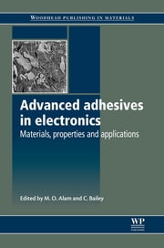 Advanced Adhesives in Electronics - Materials, Properties and Applications ebook by M O Alam,C Bailey