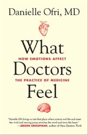 What Doctors Feel - How Emotions Affect the Practice of Medicine ebook by Kobo.Web.Store.Products.Fields.ContributorFieldViewModel