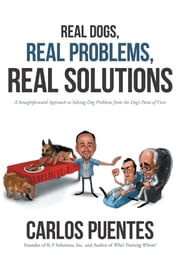 Real Dogs, Real Problems, Real Solutions - A Straightforward Approach to Solving Dog Problems from the Dog's Point of View ebook by Carlos Puentes