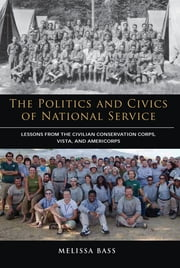 The Politics and Civics of National Service - Lessons from the Civilian Conservation Corps, VISTA, and AmeriCorps ebook by Melissa Bass