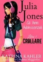 Julia Jones - Gli Anni Adolescenziali - Libro 1 - Crollare eBook by Katrina Kahler