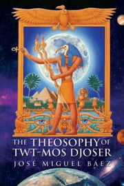 The Theosophy of Twt-Mos Djoser ebook by José Miguel Báez