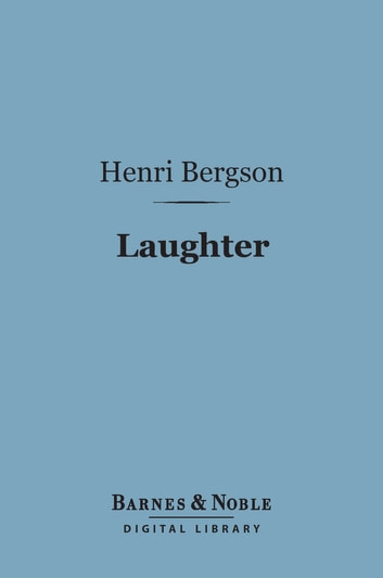 Laughter (Barnes & Noble Digital Library) - An Essay on the Meaning of the Comic ebook by Henri Bergson