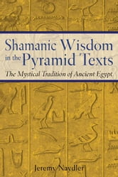 Shamanic Wisdom in the Pyramid Texts - The Mystical Tradition of Ancient Egypt ebook by Jeremy Naydler