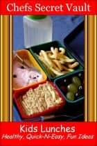 Kids Lunches: Healthy, Quick-N-Easy, Fun Ideas ebook by Chefs Secret Vault