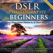 DSLR Photography for Beginners - Take 10 Times Better Pictures in 48 Hours or Less! Best Way to Learn Digital Photography, Master Your DSLR Camera & Improve Your Digital SLR Photography Skills audiobook by Brian Black