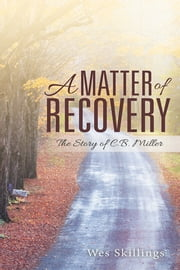 A Matter of Recovery - The Story of C.B. Miller ebook by Wes Skillings