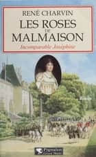 Les Roses de Malmaison - Incomparable Joséphine ebook by René Charvin