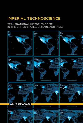 Imperial Technoscience - Transnational Histories of MRI in the United States, Britain, and India ebook by Amit Prasad