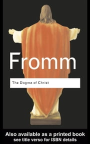 The Dogma of Christ: And Other Essays on Religion, Psychology and Culture ebook by Fromm, Erich