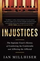 Injustices - The Supreme Court's History of Comforting the Comfortable and Afflicting the Afflicted ebook by Ian Millhiser