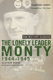 The Lonely Leader - Monty 1944-45 (Pan Military Classic Series) ebook by Alistair Horne, David Montgomery