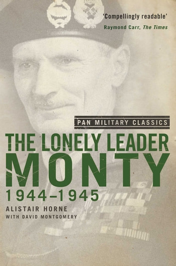The Lonely Leader - Monty 1944-45 (Pan Military Classic Series) ebook by Alistair Horne,David Montgomery