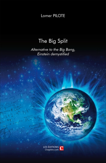 The Big Split, Alternative to the Big Ban, Einstein demystified ebook by Lomer Pilote