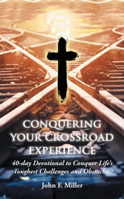 Conquering Your Crossroad Experience - 40-Day Devotional to Conquer Life'S Toughest Challenges and Obstacles. ebook by John F. Miller