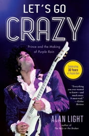Let's Go Crazy - Prince and the Making of Purple Rain ebook by Alan Light