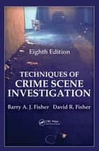 Techniques of Crime Scene Investigation ebook by Barry A. J. Fisher, David Fisher