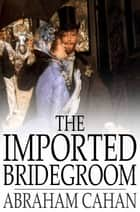 The Imported Bridegroom - And Other Stories of the New York Ghetto ebook by Abraham Cahan