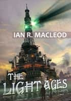 The Light Ages ebook by Ian R. MacLeod