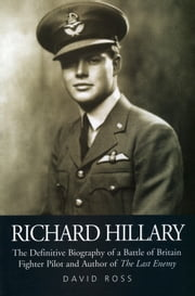 "Richard Hillary - The Authorised Biography of a Second World War Fighter Pilot and Author of ""The Last Enemy"" ebook by David Ross"