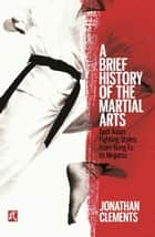 A Brief History of the Martial Arts - East Asian Fighting Styles, from Kung Fu to Ninjutsu ebook by Jonathan Clements