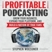 Profitable Podcasting - Grow Your Business, Expand Your Platform, and Build a Nation of True Fans audiobook by Stephen Woessner