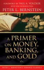 A Primer on Money, Banking, and Gold (Peter L. Bernstein's Finance Classics) ebook by Peter L. Bernstein, Paul A. Volcker