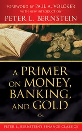 A Primer on Money, Banking, and Gold (Peter L. Bernstein's Finance Classics) ebook by Peter L. Bernstein