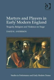 Martyrs and Players in Early Modern England - Tragedy, Religion and Violence on Stage ebook by Professor David K Anderson,Dr Helen Ostovich