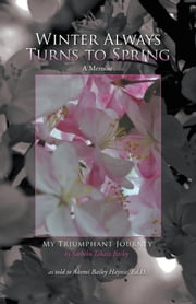 Winter Always Turns to Spring A Memoir - My Triumphant Journey Sachiko Takata Bailey ebook by Dr. Akemi Bailey Haynie, Akemi Bailey Haynie, Ed.D.