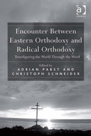 Encounter Between Eastern Orthodoxy and Radical Orthodoxy - Transfiguring the World Through the Word ebook by Mr Christoph Schneider,Dr Adrian Pabst