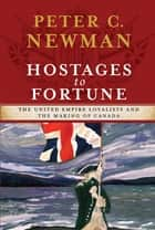 Hostages to Fortune - The United Empire Loyalists and the Making of Canada ebook by Peter C Newman