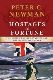 Hostages to Fortune - The United Empire Loyalists and the Making of Canada ebooks by Peter C Newman