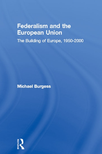 Federalism and the European Union - The Building of Europe, 1950-2000 ebook by Michael Burgess