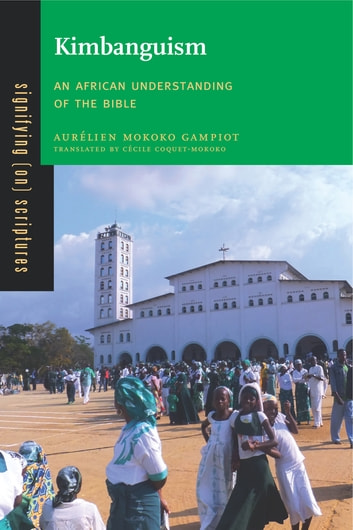 Kimbanguism - An African Understanding of the Bible ebook by Aurélien Mokoko Gampiot
