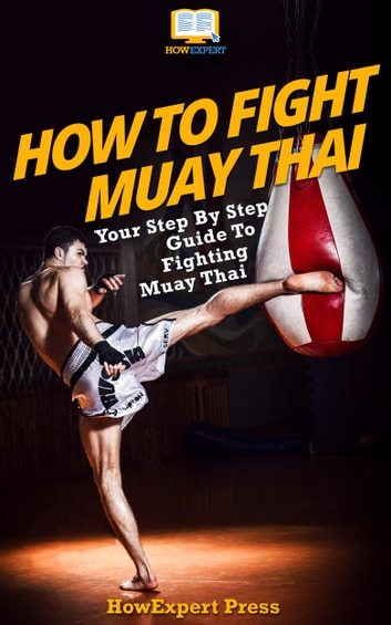 How To Fight Muay Thai: Your Step-By-Step Guide To Fighting Muay Thai ebook by HowExpert