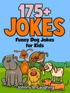 Funny Dog Jokes for Kids: 175+ Jokes ebook by Johnny B. Laughing