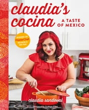 Claudia's Cocina - A Taste of Mexico from the Winner of MasterChef Season 6 on FOX ebook by Claudia Sandoval