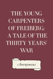 The Young Carpenters of Freiberg: A Tale of the Thirty Years' War ebook by Anonymous