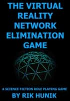 The Virtual Reality Network Elimination Game: A Science Fiction Role Playing Game ebook by Rik Hunik