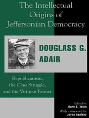 The Intellectual Origins of Jeffersonian Democracy - Republicanism, the Class Struggle, and the Virtuous Farmer ebook by Douglass G. Adair,Mark E. Yellin,Joyce Appleby