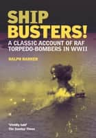 Ship-Busters! - A Classic Account of RAF Torpedo-Bombers in WWII ebook by Ralph  Barker