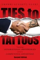 Ties to Tattoos - Turning Generational Differences Into a Competitive Advantage ebook by