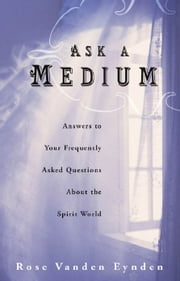 Ask a Medium: Answers to Your Frequently Asked Questions About the Spirit World ebook by Rose Vanden Eynden
