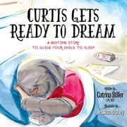 Curtis Gets Ready to Dream - A Bedtime Story to Guide your Child to Sleep ebook by Catrina Stiller, LPC, NCC,...