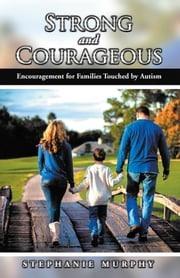 Strong and Courageous - Encouragement for Families Touched by Autism ebook by Stephanie Murphy