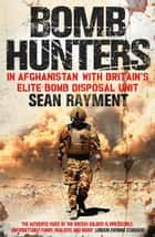 Bomb Hunters: In Afghanistan with Britain's Elite Bomb Disposal Unit ebook by Sean Rayment